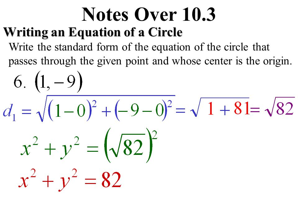 Notes Over 10.3Writing an Equation of a Circle Write the standard form of the equation of the circle that passes through the given point and whose center is the origin.