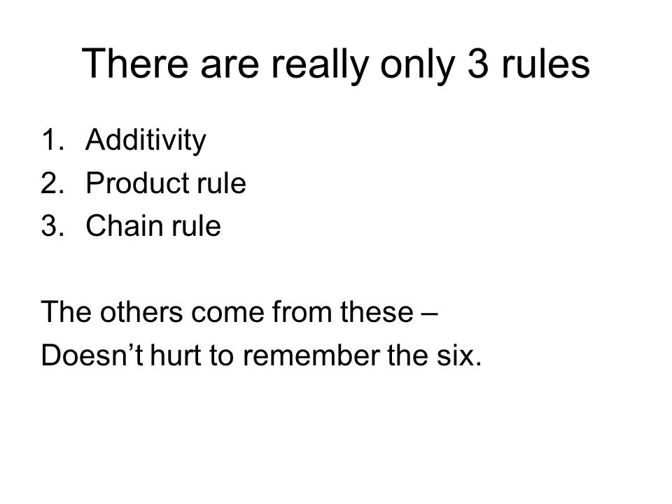 There are really only 3 rules 1.Additivity 2.Product rule 3.Chain rule The others come from these – Doesn't hurt to remember the six.
