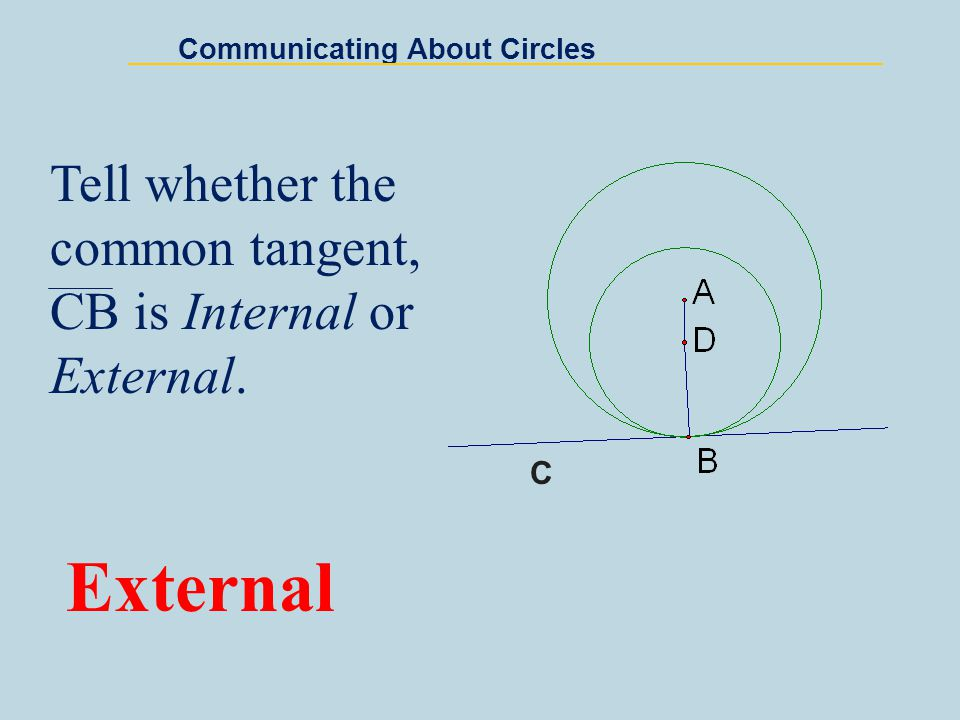 Communicating About Circles Tell whether the common tangent, CB is Internal or External. External C