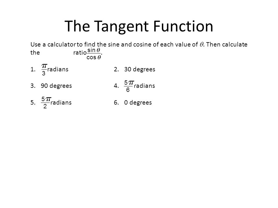 The Tangent Function Use a calculator to find the sine and cosine of each value of .