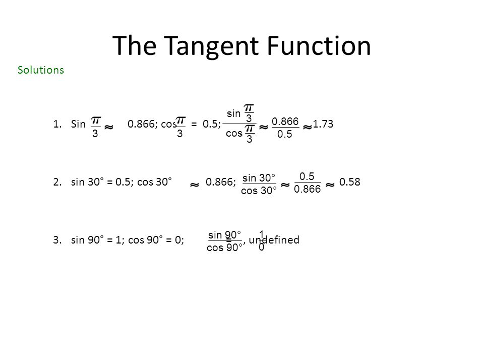 The Tangent Function 1.Sin 0.866; cos = 0.5; 1.73 2.sin 30° = 0.5; cos 30° 0.866; 0.58 3.sin 90° = 1; cos 90° = 0; =, undefined 33 sin 3 cos 3 0.866 0.5 sin 30° cos 30° 0.5 0.866 sin 90° cos 90° 1010 Solutions