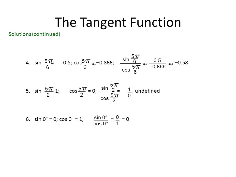 The Tangent Function 4.sin = 0.5; cos –0.866; –0.58 5.sin = 1; cos = 0; =, undefined 6.sin 0° = 0; cos 0° = 1; = = 0 5 6 5 6 sin 5 6 cos 5 6 0.5 –0.866 5 2 5 2 sin 5 2 cos 5 2 1010 sin 0° cos 0° 0101 Solutions (continued)