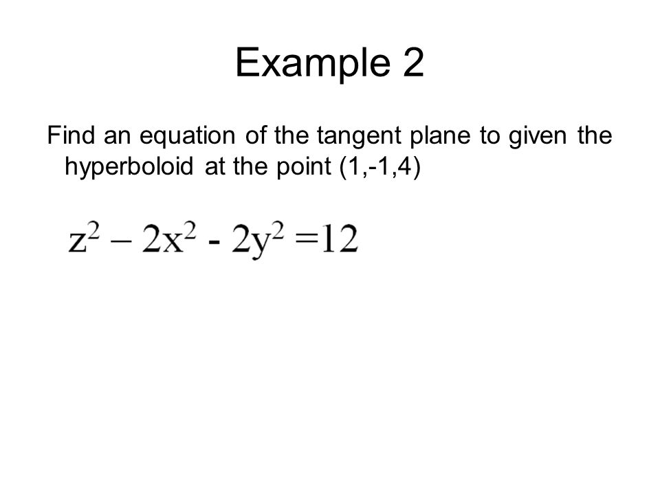 Example 2 Find an equation of the tangent plane to given the hyperboloid at the point (1,-1,4)