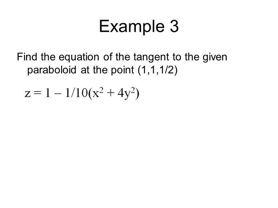 Example 3 Solution: Find the equation of the tangent to the given paraboloid at the point (1,1,1/2).