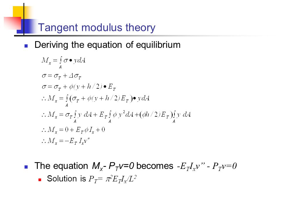 """Tangent modulus theory Deriving the equation of equilibrium The equation M x - P T v=0 becomes -E T I x v"""" - P T v=0 Solution is P T =  2 E T I x /L"""