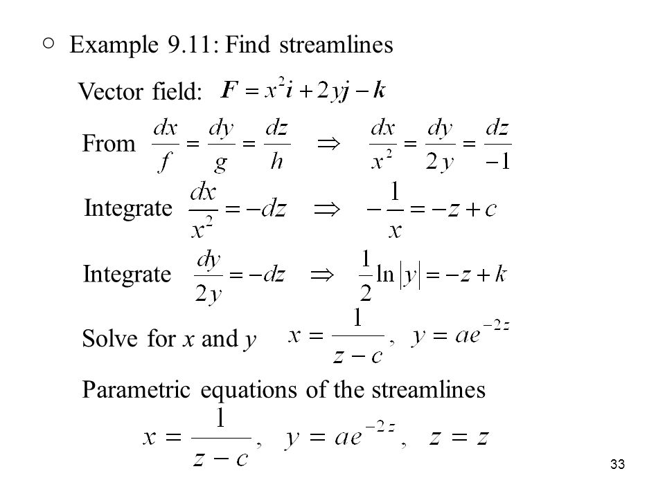 33 ○ Example 9.11: Find streamlines Vector field: From Integrate Solve for x and y Parametric equations of the streamlines