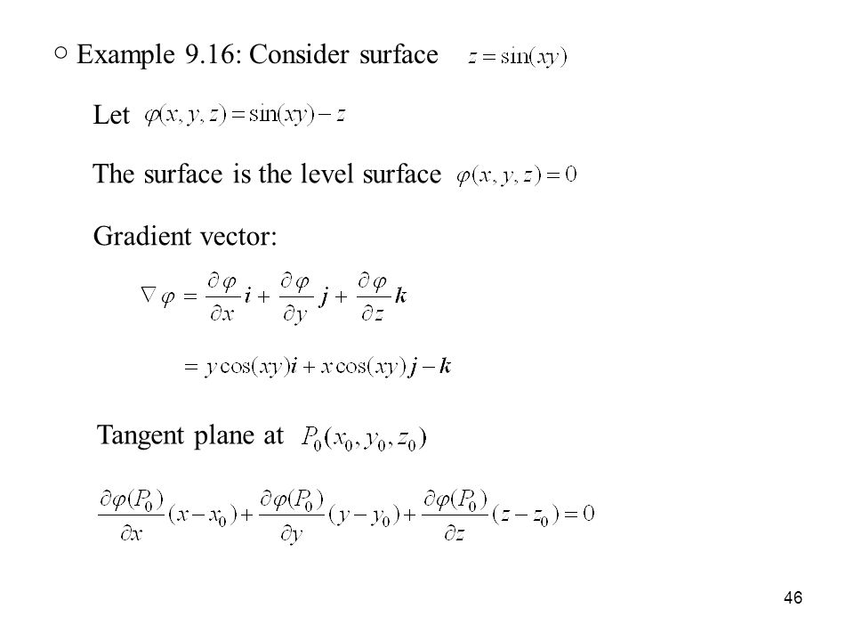 46 ○ Example 9.16: Consider surface Let The surface is the level surface Gradient vector: Tangent plane at