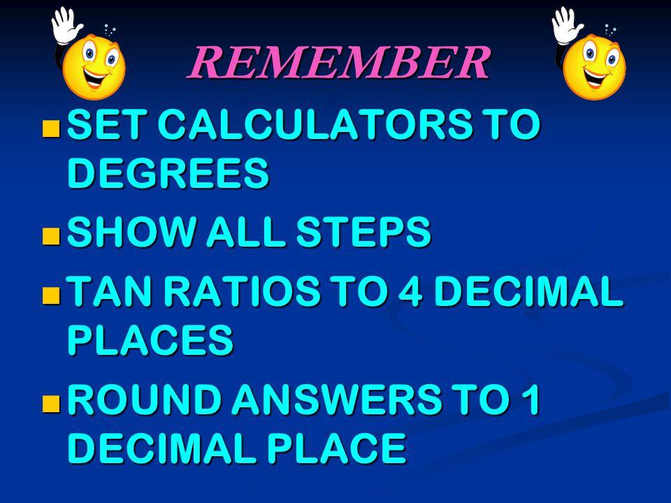 REMEMBER SET CALCULATORS TO DEGREES SET CALCULATORS TO DEGREES SHOW ALL STEPS SHOW ALL STEPS TAN RATIOS TO 4 DECIMAL PLACES TAN RATIOS TO 4 DECIMAL PLACES ROUND ANSWERS TO 1 DECIMAL PLACE ROUND ANSWERS TO 1 DECIMAL PLACE
