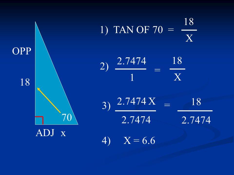 2.7474 X 2.7474 70 18 x OPP ADJ 1) TAN OF 70 = 3) 4) X = 6.6 18 X 18 X 2.7474 = 2) 18 = 1 2.7474
