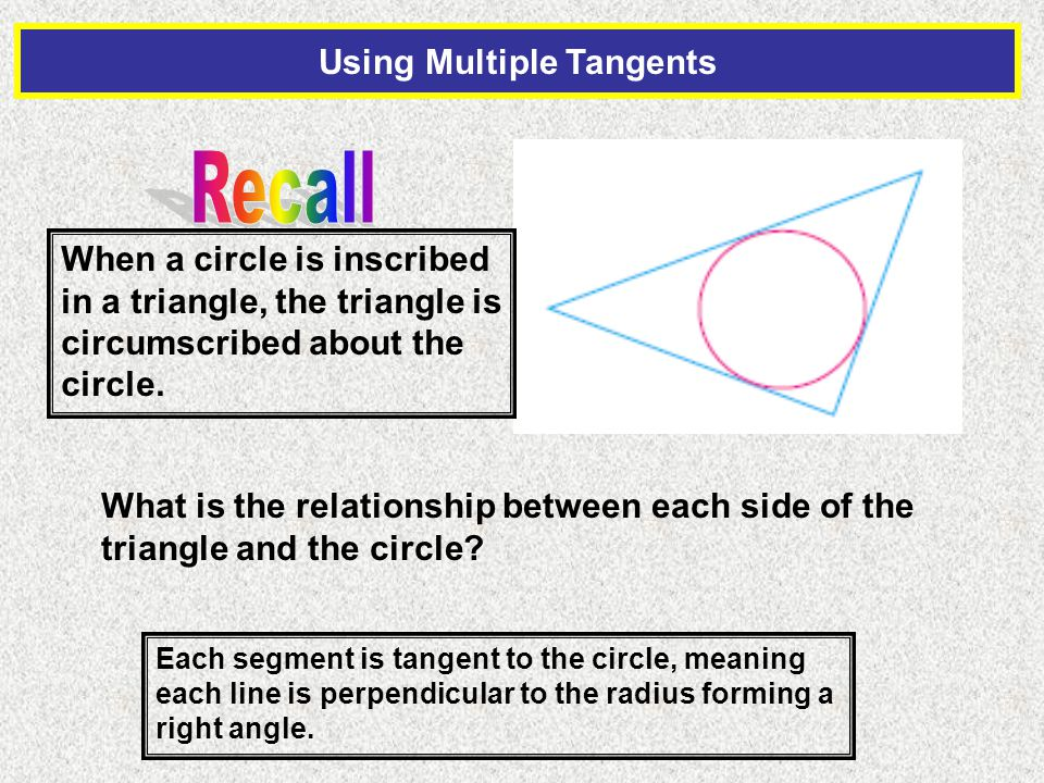 Using Multiple Tangents When a circle is inscribed in a triangle, the triangle is circumscribed about the circle.