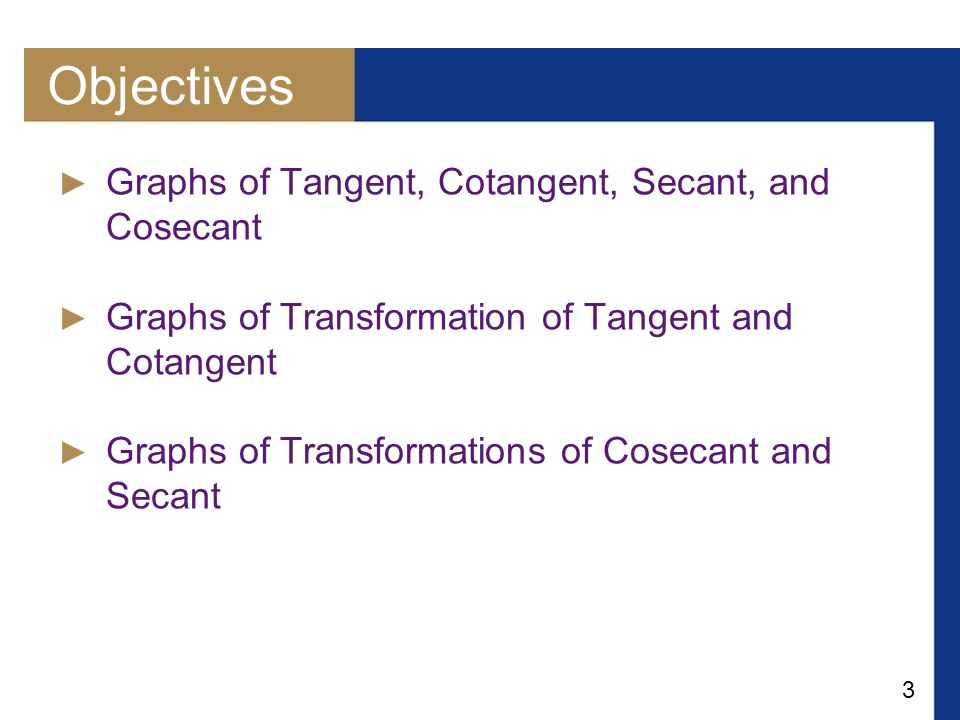 3 Objectives ► Graphs of Tangent, Cotangent, Secant, and Cosecant ► Graphs of Transformation of Tangent and Cotangent ► Graphs of Transformations of C