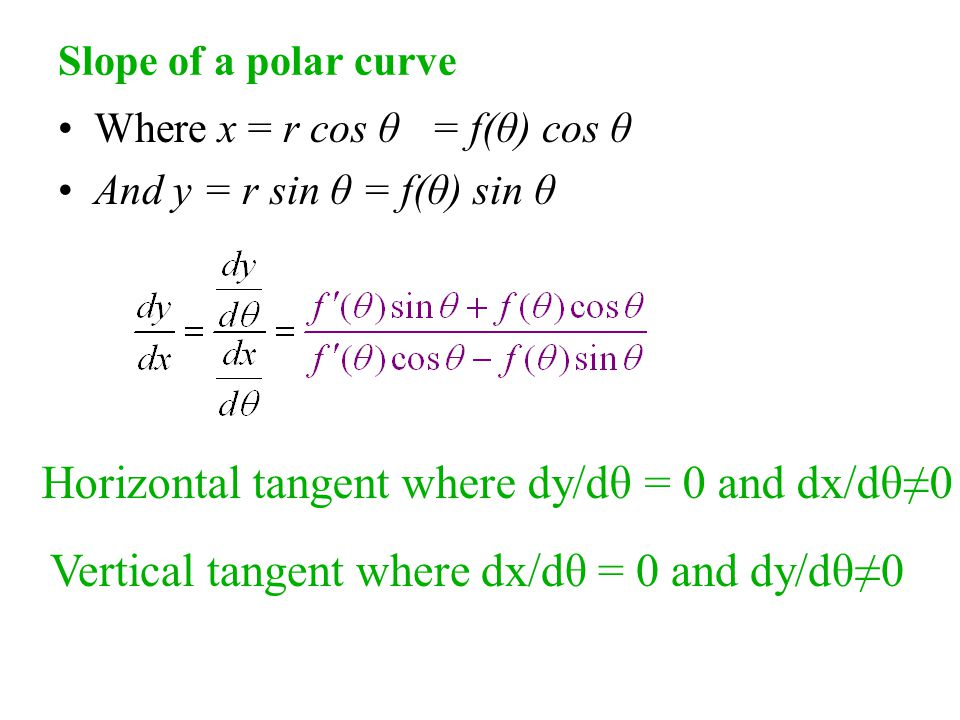 Slope of a polar curve Where x = r cos θ = f(θ) cos θ And y = r sin θ = f(θ) sin θ Horizontal tangent where dy/dθ = 0 and dx/dθ≠0 Vertical tangent where dx/dθ = 0 and dy/dθ≠0