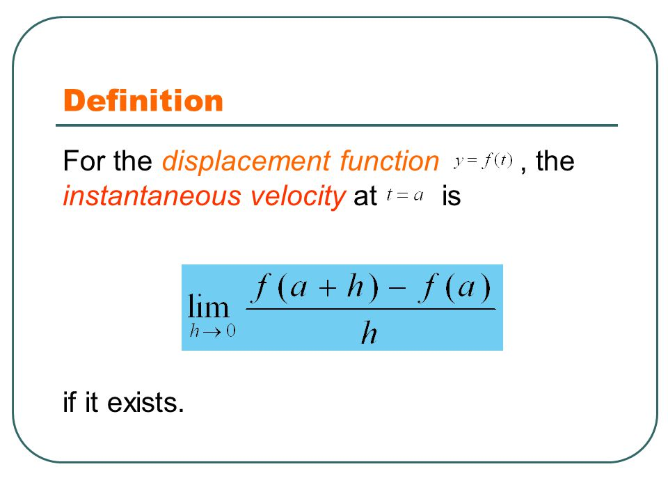 Definition For the displacement function, the instantaneous velocity at is if it exists.