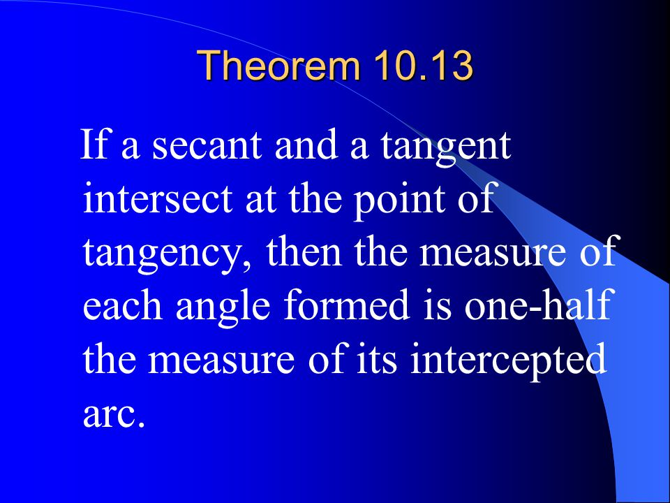 Theorem 10.13 If a secant and a tangent intersect at the point of tangency, then the measure of each angle formed is one-half the measure of its inter