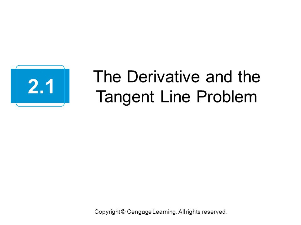 The Derivative and the Tangent Line Problem Copyright © Cengage Learning. All rights reserved. 2.1