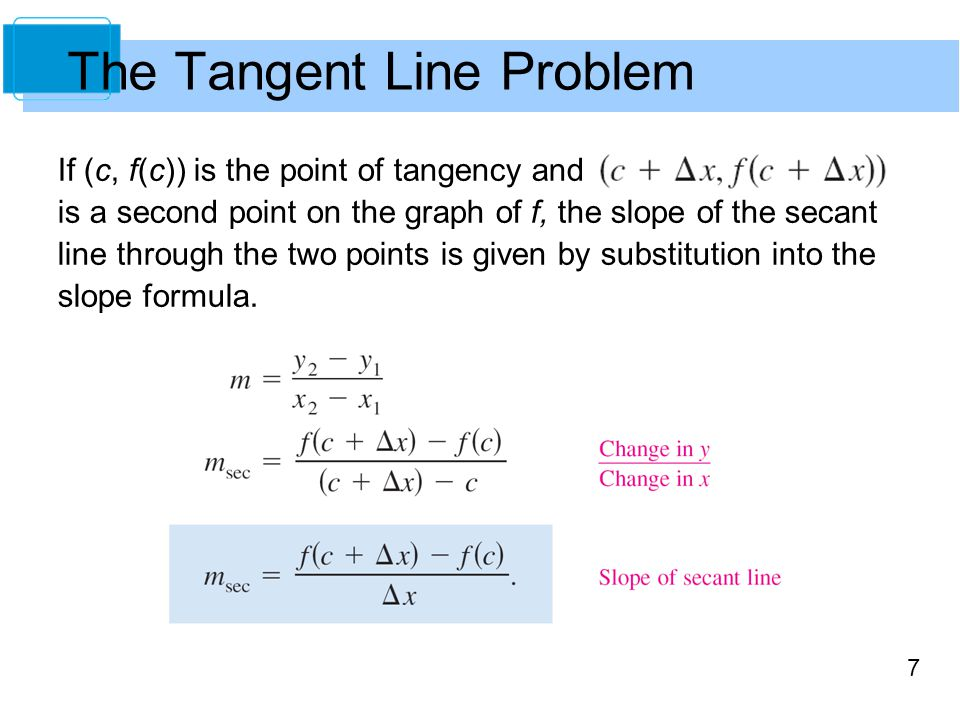 7 If (c, f(c)) is the point of tangency and is a second point on the graph of f, the slope of the secant line through the two points is given by substitution into the slope formula.