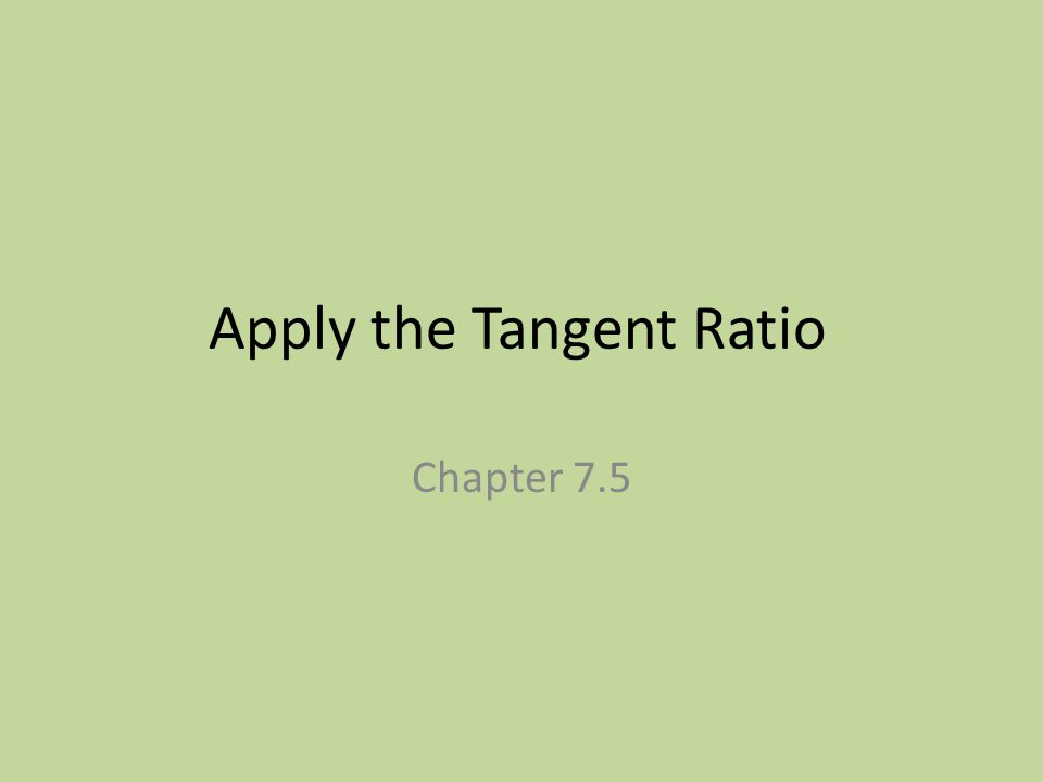 Apply the Tangent Ratio Chapter 7.5