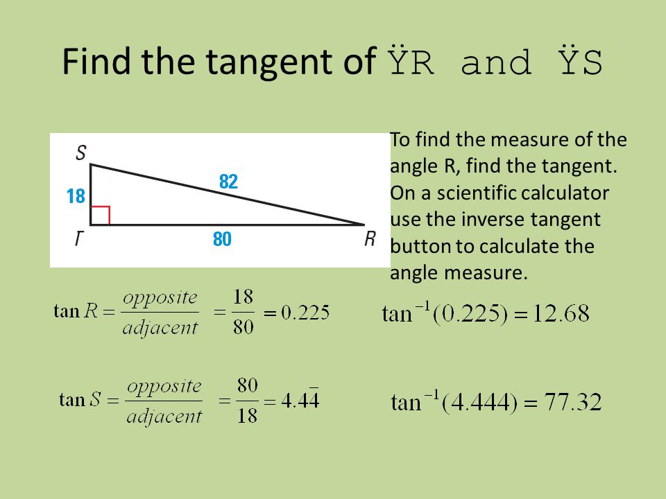 Find the tangent of ŸR and ŸS To find the measure of the angle R, find the tangent.
