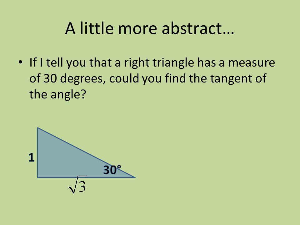 A little more abstract… If I tell you that a right triangle has a measure of 30 degrees, could you find the tangent of the angle?