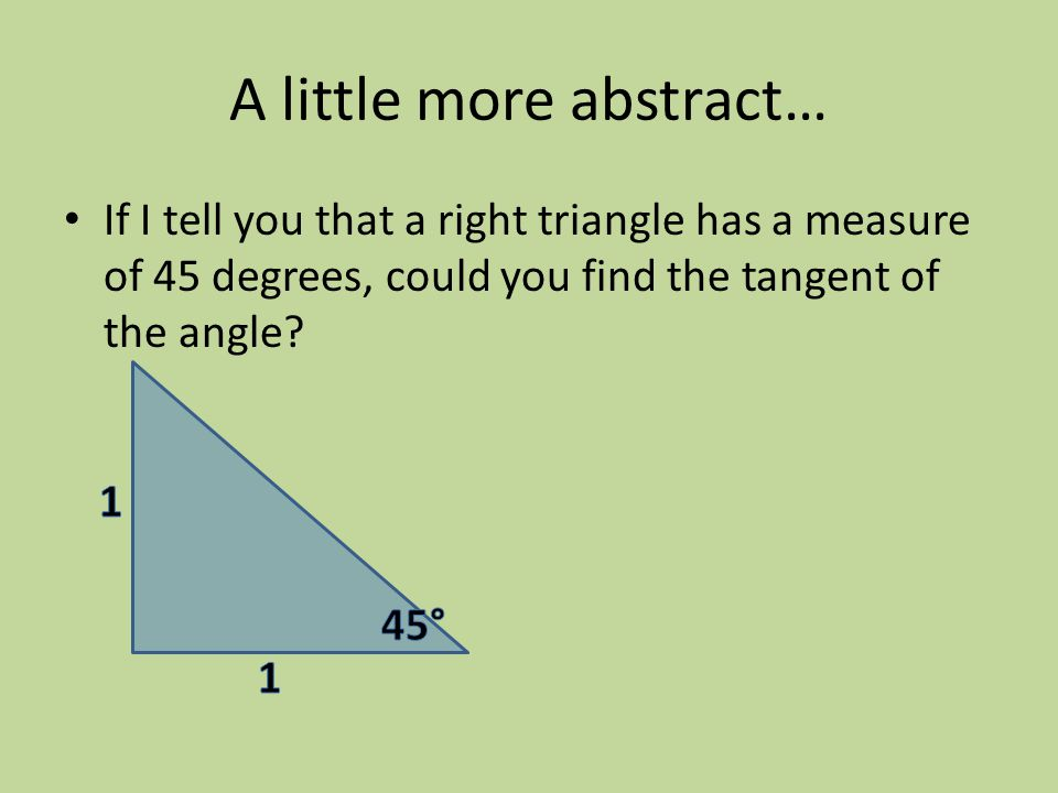 A little more abstract… If I tell you that a right triangle has a measure of 45 degrees, could you find the tangent of the angle?