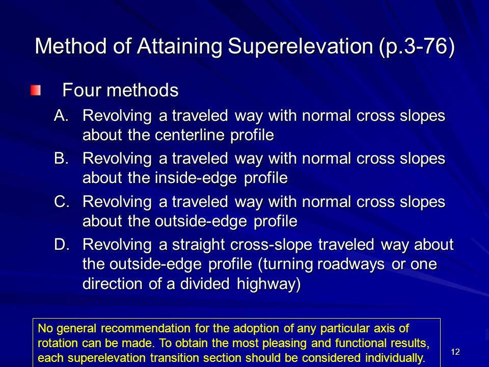 12 Method of Attaining Superelevation (p.3-76) Four methods A.Revolving a traveled way with normal cross slopes about the centerline profile B.Revolvi