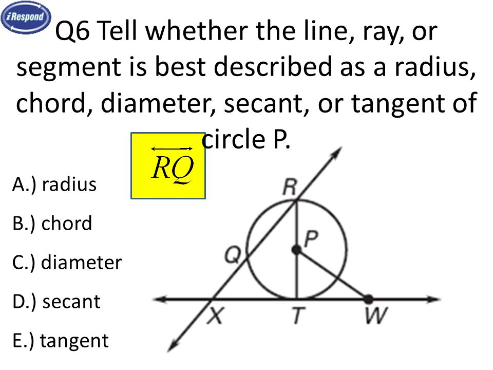 Q6 Tell whether the line, ray, or segment is best described as a radius, chord, diameter, secant, or tangent of circle P.