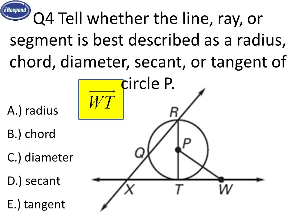 Q4 Tell whether the line, ray, or segment is best described as a radius, chord, diameter, secant, or tangent of circle P.
