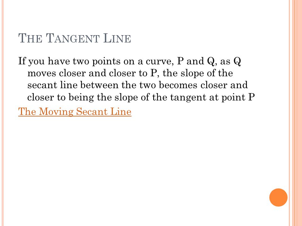 T HE T ANGENT L INE If you have two points on a curve, P and Q, as Q moves closer and closer to P, the slope of the secant line between the two become