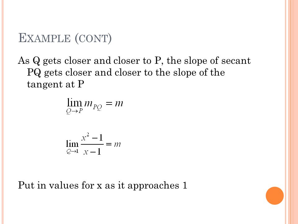 E XAMPLE ( CONT ) As Q gets closer and closer to P, the slope of secant PQ gets closer and closer to the slope of the tangent at P Put in values for x
