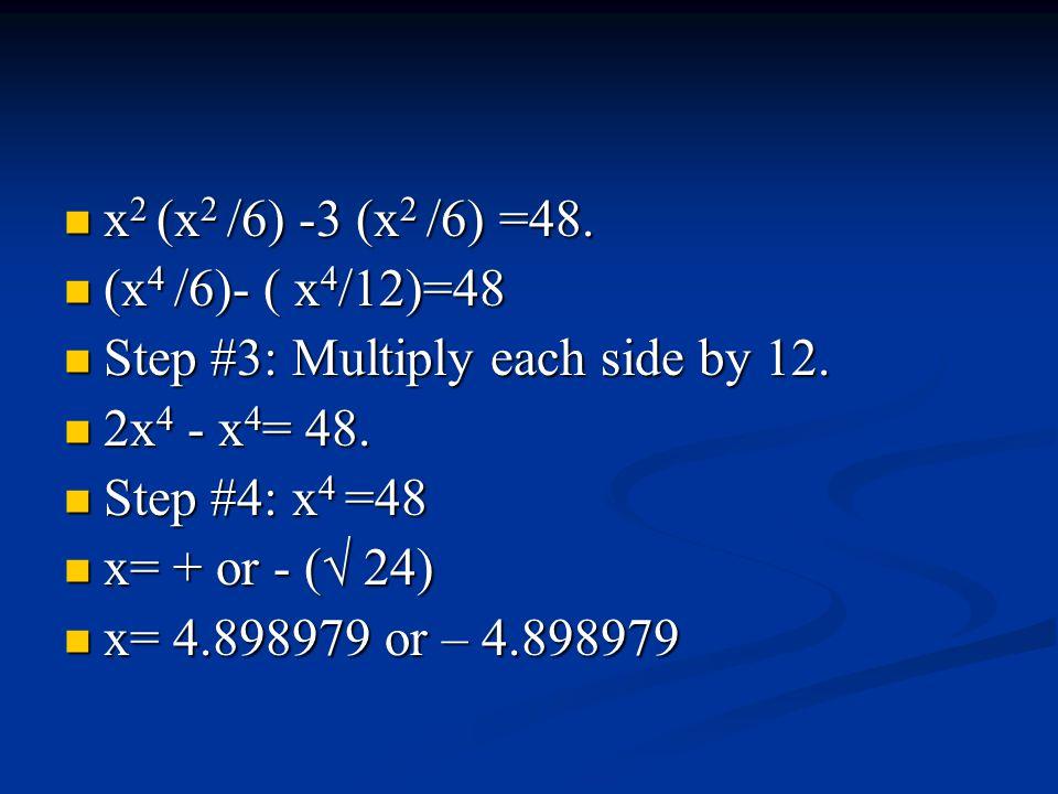 x 2 (x 2 /6) -3 (x 2 /6) =48. x 2 (x 2 /6) -3 (x 2 /6) =48. (x 4 /6)- ( x 4 /12)=48 (x 4 /6)- ( x 4 /12)=48 Step #3: Multiply each side by 12. Step #3