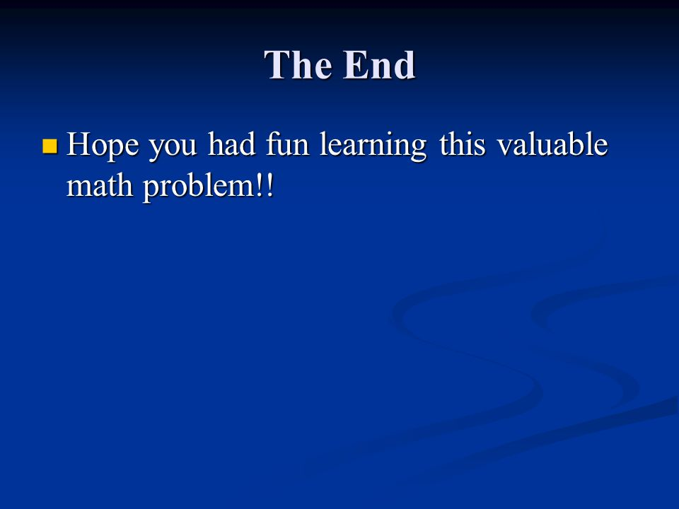 The End Hope you had fun learning this valuable math problem!.