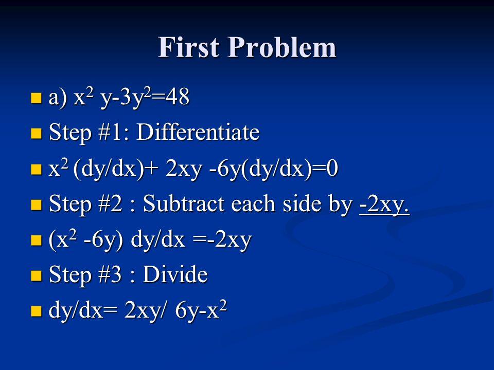First Problem a) x 2 y-3y 2 =48 a) x 2 y-3y 2 =48 Step #1: Differentiate Step #1: Differentiate x 2 (dy/dx)+ 2xy -6y(dy/dx)=0 x 2 (dy/dx)+ 2xy -6y(dy/dx)=0 Step #2 : Subtract each side by -2xy.