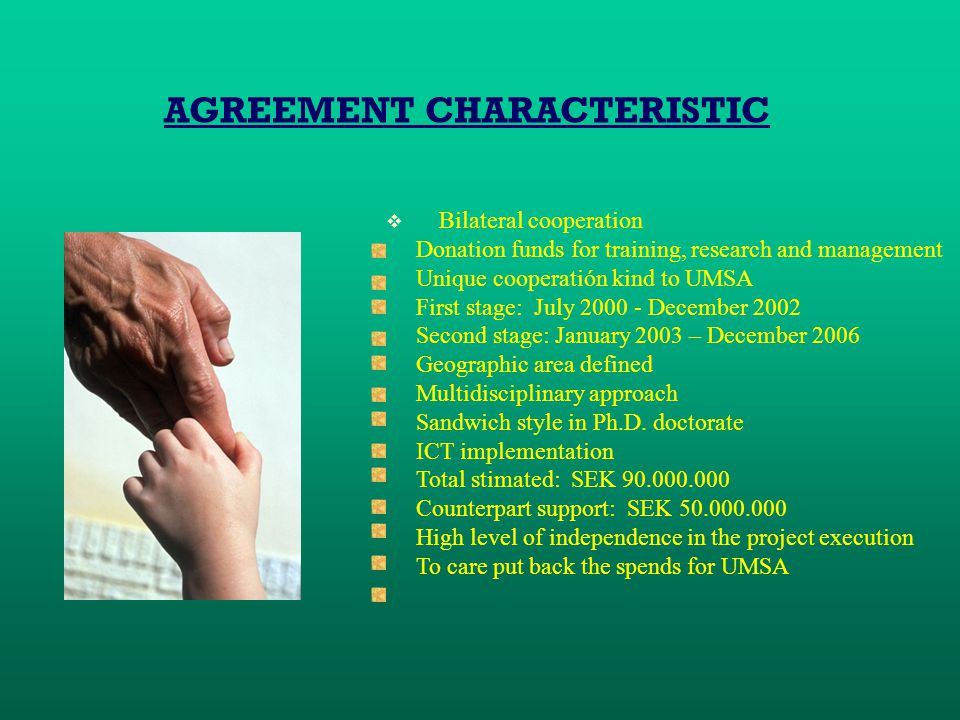 AGREEMENT CHARACTERISTIC  Bilateral cooperation Donation funds for training, research and management Unique cooperatión kind to UMSA First stage: July 2000 - December 2002 Second stage: January 2003 – December 2006 Geographic area defined Multidisciplinary approach Sandwich style in Ph.D.