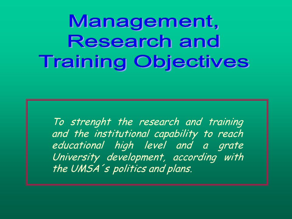 To strenght the research and training and the institutional capability to reach educational high level and a grate University development, according with the UMSA´s politics and plans.