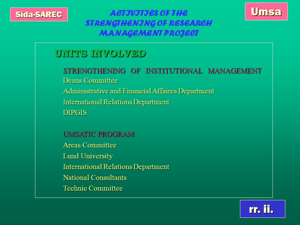 Sida-SAREC Umsa ACTIVITIES OF THE STRENGTHENING OF RESEARCH MANAGEMENT PROJECT UNITS INVOLVED UNITS INVOLVED STRENGTHENING OF INSTITUTIONAL MANAGEMENT Deans Committee STRENGTHENING OF INSTITUTIONAL MANAGEMENT Deans Committee Administrative and Financial Affaires Department International Relations Department DIPGIS UMSATIC PROGRAM Areas Committee Lund University International Relations Department National Consultants Technic Committee rr.