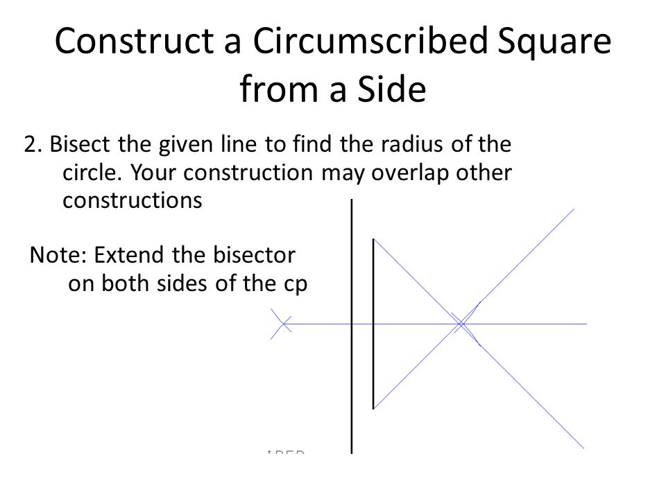 Construct a Circumscribed Square from a Side 2. Bisect the given line to find the radius of the circle. Your construction may overlap other constructi