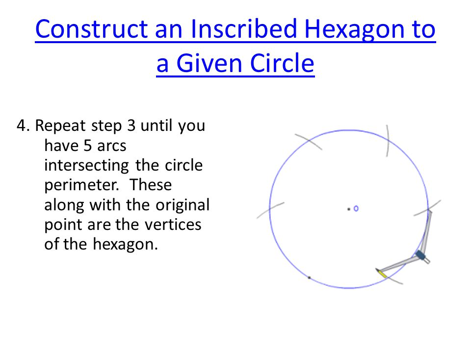 Construct an Inscribed Hexagon to a Given Circle 4. Repeat step 3 until you have 5 arcs intersecting the circle perimeter. These along with the origin