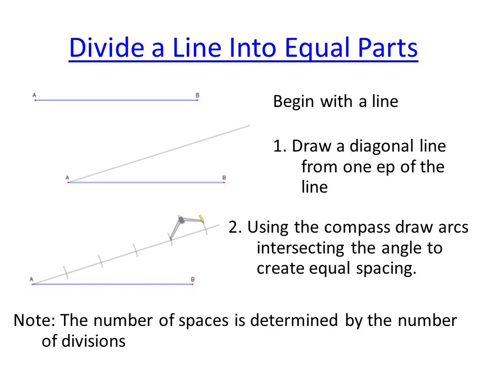 Divide a Line Into Equal Parts Begin with a line 1. Draw a diagonal line from one ep of the line 2. Using the compass draw arcs intersecting the angle