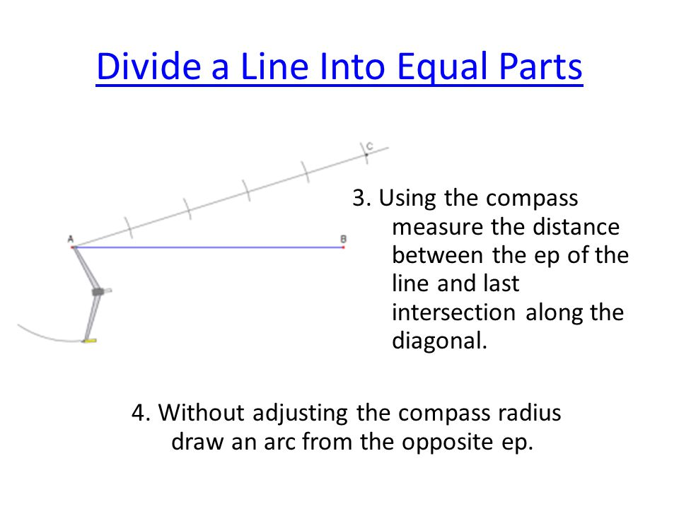 Divide a Line Into Equal Parts 3. Using the compass measure the distance between the ep of the line and last intersection along the diagonal. 4. Witho