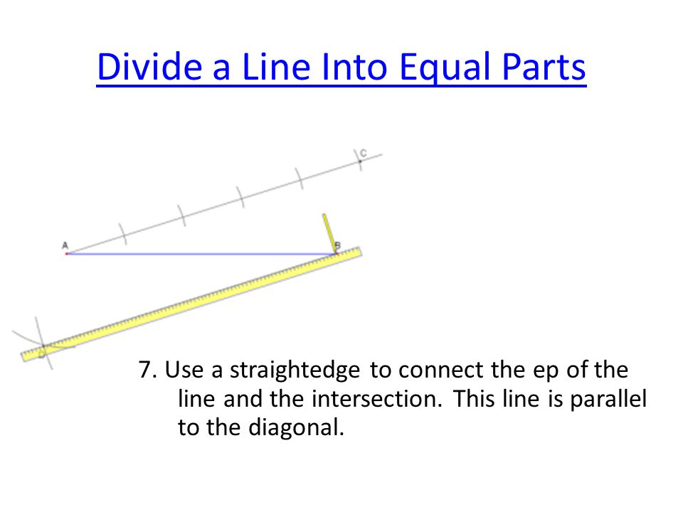Divide a Line Into Equal Parts 7. Use a straightedge to connect the ep of the line and the intersection. This line is parallel to the diagonal.