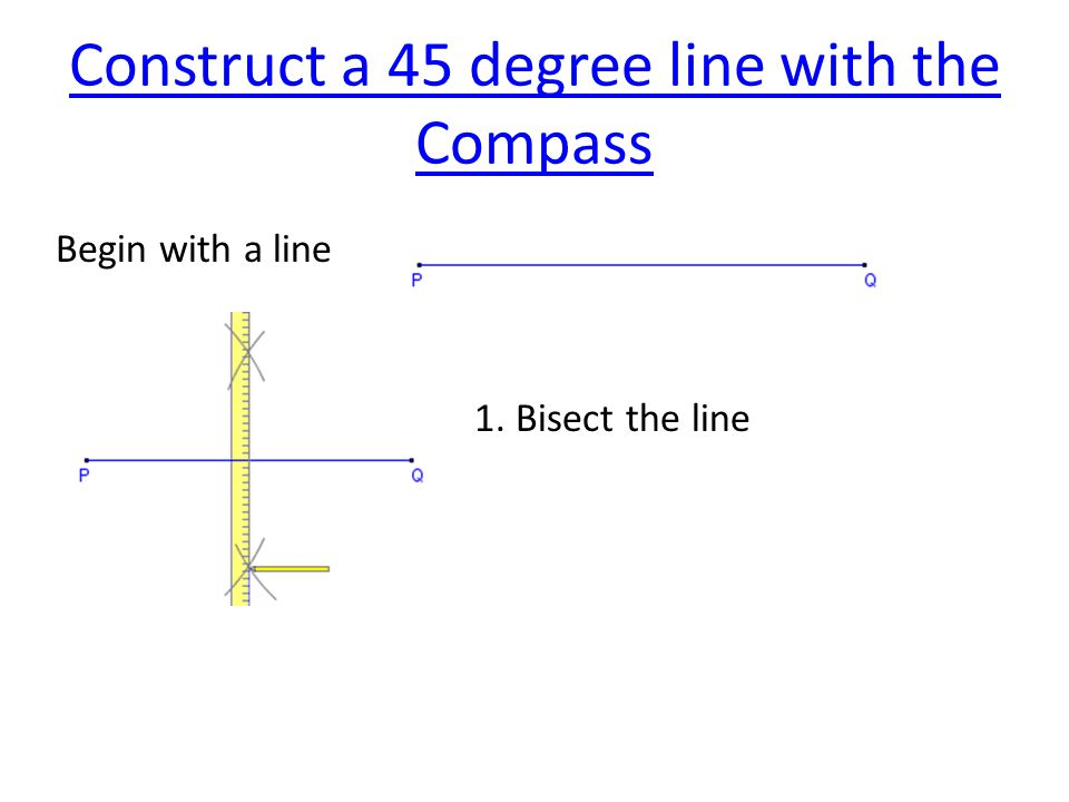 Construct a 45 degree line with the Compass Begin with a line 1. Bisect the line