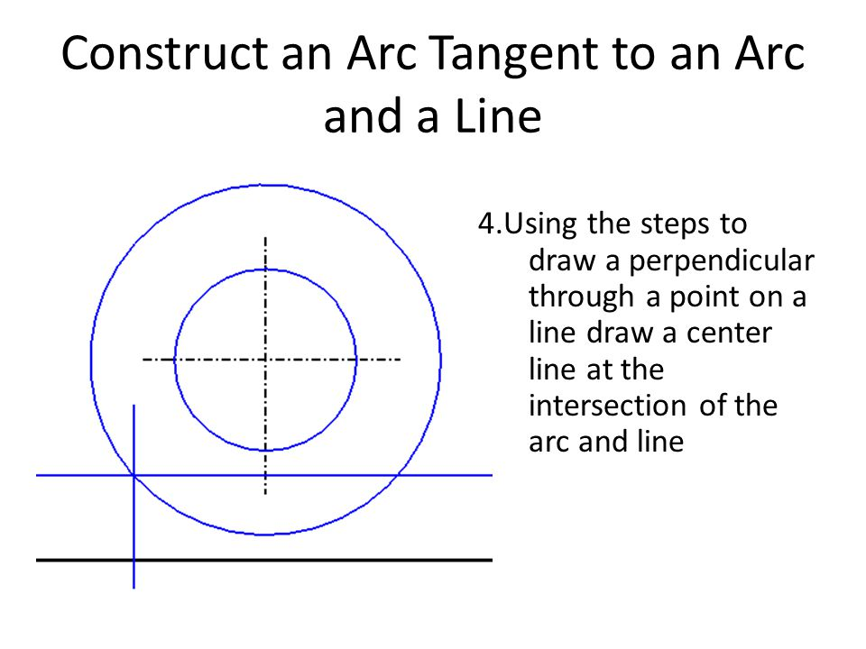 Construct an Arc Tangent to an Arc and a Line 4.Using the steps to draw a perpendicular through a point on a line draw a center line at the intersecti