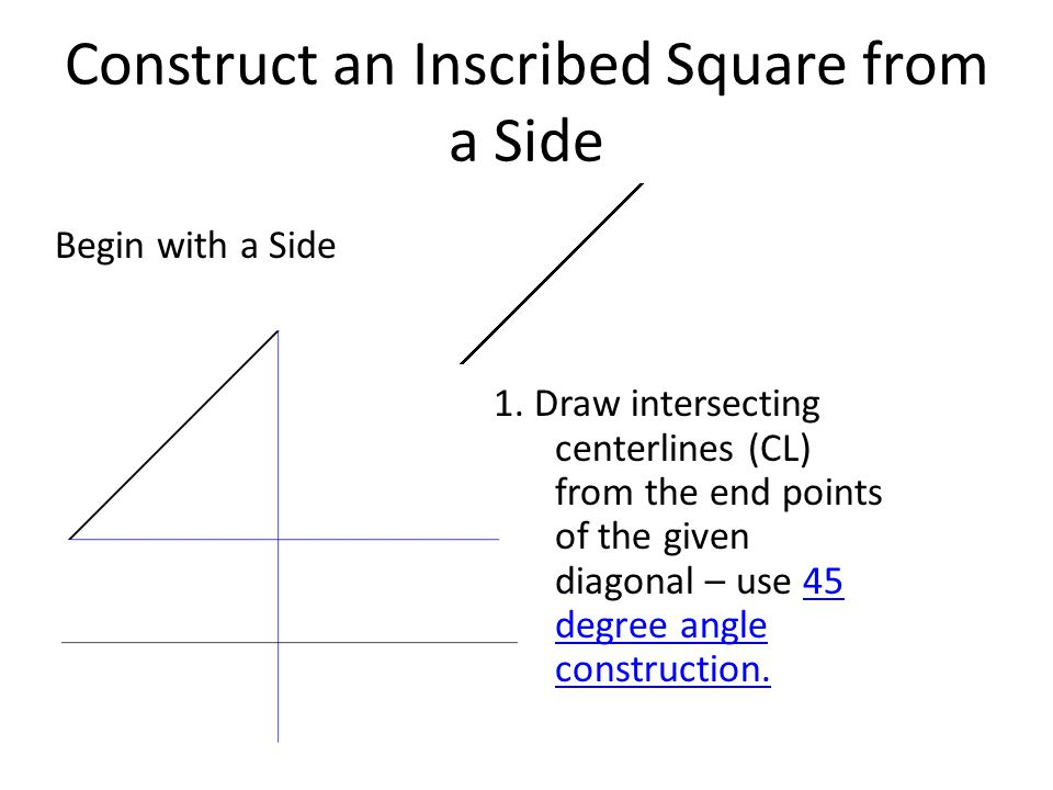Construct an Inscribed Square from a Side Begin with a Side 1. Draw intersecting centerlines (CL) from the end points of the given diagonal – use 45 d