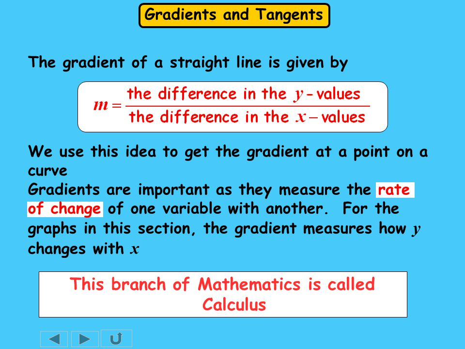 Gradients and Tangents The gradient of a straight line is given by We use this idea to get the gradient at a point on a curve This branch of Mathematics is called Calculus Gradients are important as they measure the rate of change of one variable with another.