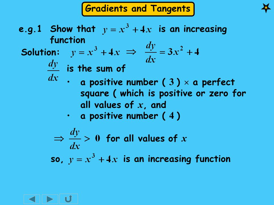 Gradients and Tangents e.g.1 Show that is an increasing function Solution: a positive number ( 3 )  a perfect square ( which is positive or zero for all values of x, and for all values of x is the sum of a positive number ( 4 ) so, is an increasing function