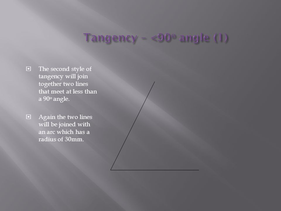  The second style of tangency will join together two lines that meet at less than a 90 o angle.  Again the two lines will be joined with an arc whic