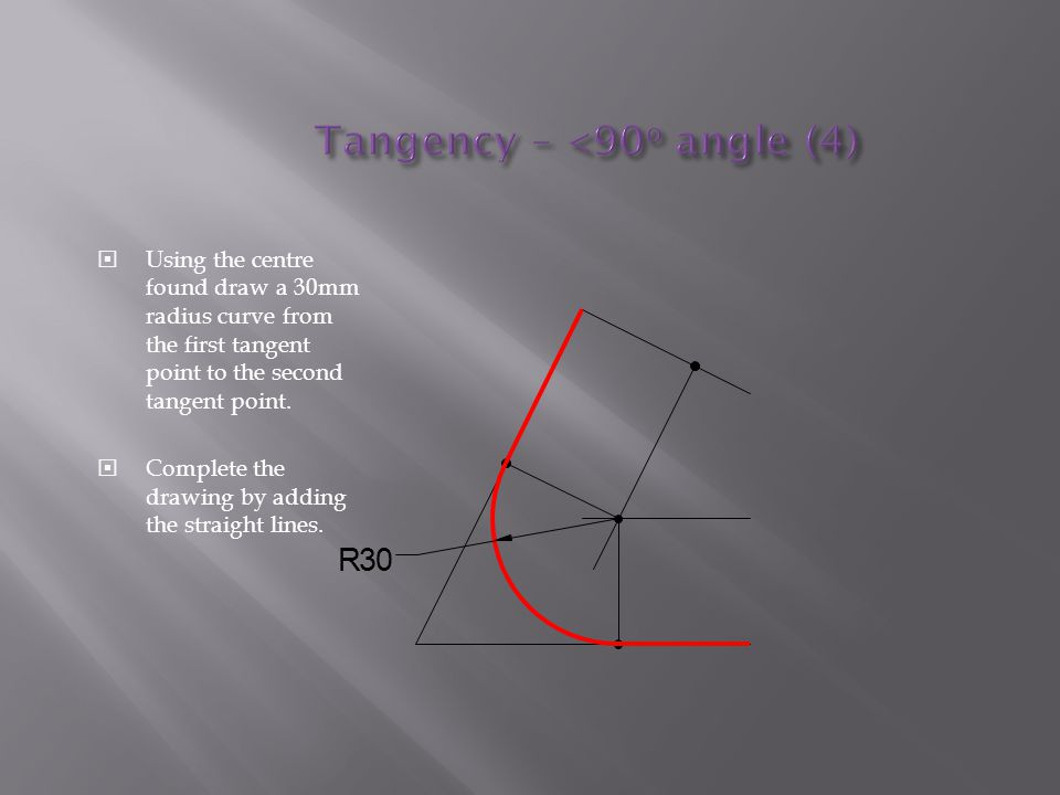  Using the centre found draw a 30mm radius curve from the first tangent point to the second tangent point.  Complete the drawing by adding the strai