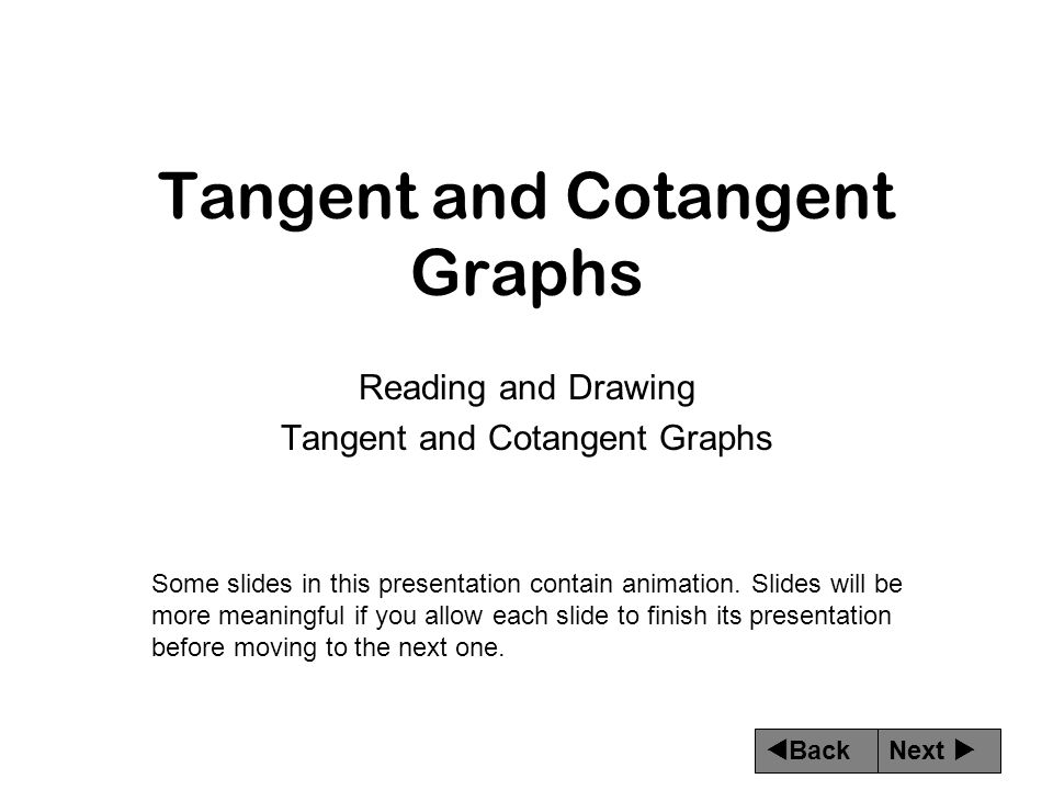 Next  Back Tangent and Cotangent Graphs Reading and Drawing Tangent and Cotangent Graphs Some slides in this presentation contain animation.