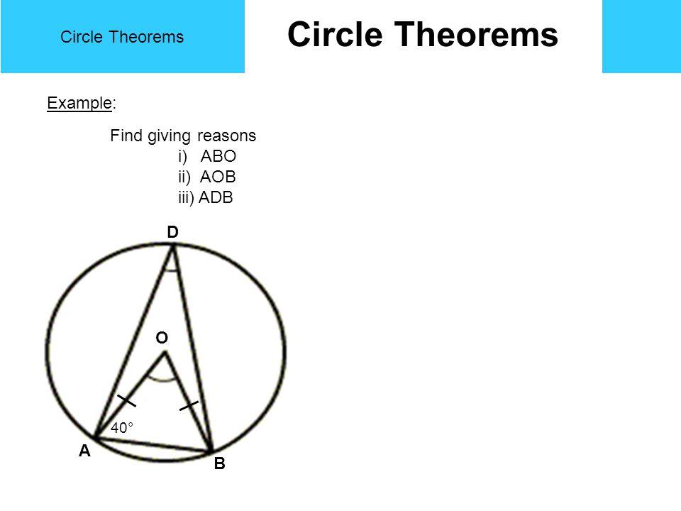 Circle Theorems Example: Find giving reasons i) ABO ii) AOB iii) ADB 40 ° A B D O