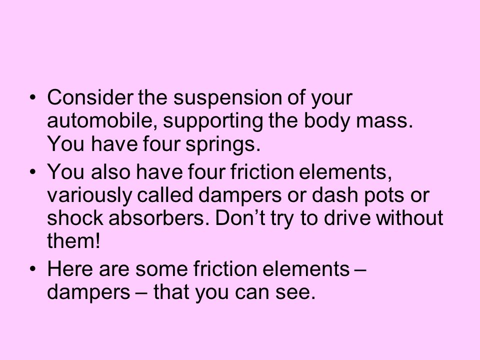 Consider the suspension of your automobile, supporting the body mass. You have four springs. You also have four friction elements, variously called da
